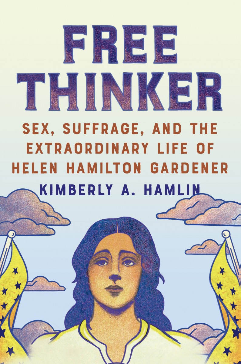 "Cover of ""Free Thinker: Sex, Suffrage, and the Extraordinary Life of Helen Hamilton Gardner"" by Kimberly A. Hamlin"
